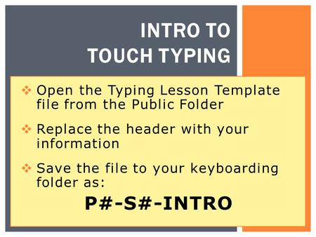 INTRO TO TOUCH TYPING  Open the Typing Lesson Template file from the Public Folder  Replace the header with your information  Save the file to your.