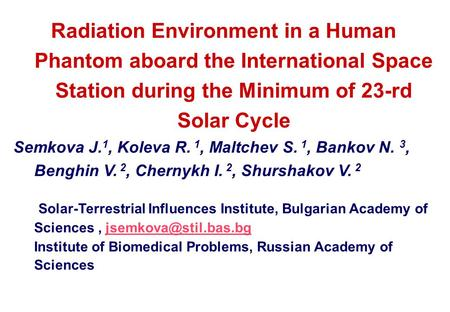 Radiation Environment in a Human Phantom aboard the International Space Station during the Minimum of 23-rd Solar Cycle Semkova J. 1, Koleva R. 1, Maltchev.