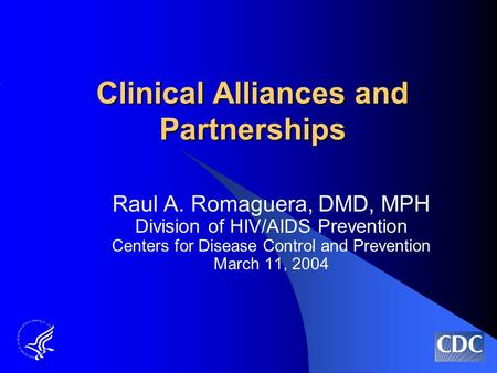 Clinical Alliances and Partnerships Raul A. Romaguera, DMD, MPH Division of HIV/AIDS Prevention Centers for Disease Control and Prevention March 11, 2004.