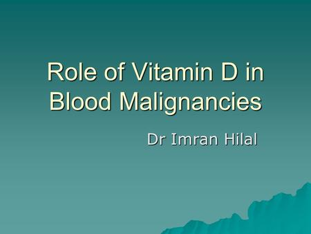 Role of Vitamin D in Blood Malignancies Dr Imran Hilal.