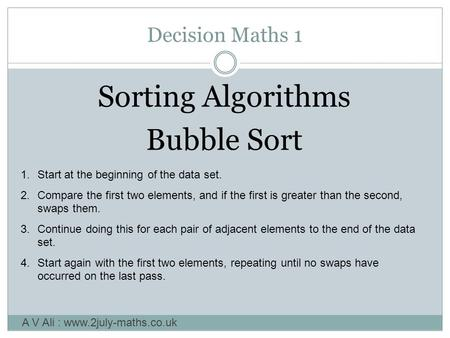 Decision Maths 1 Sorting Algorithms Bubble Sort A V Ali : www.2july-maths.co.uk 1.Start at the beginning of the data set. 2.Compare the first two elements,