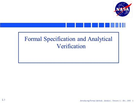 Introducing Formal Methods, Module 1, Version 1.1, Oct., 1998 1 Formal Specification and Analytical Verification L 5.
