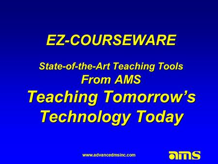 Www.advancedmsinc.com EZ-COURSEWARE State-of-the-Art Teaching Tools From AMS Teaching Tomorrow's Technology Today.
