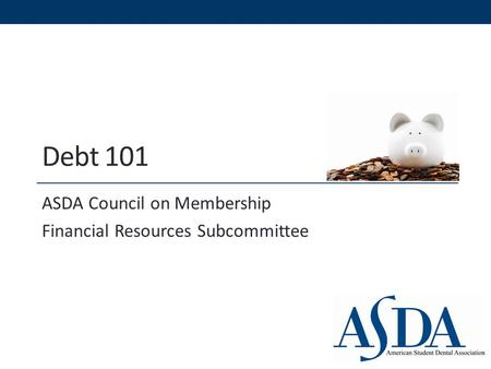 Debt 101 ASDA Council on Membership Financial Resources Subcommittee.