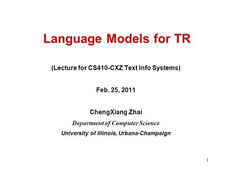 1 Language Models for TR (Lecture for CS410-CXZ Text Info Systems) Feb. 25, 2011 ChengXiang Zhai Department of Computer Science University of Illinois,