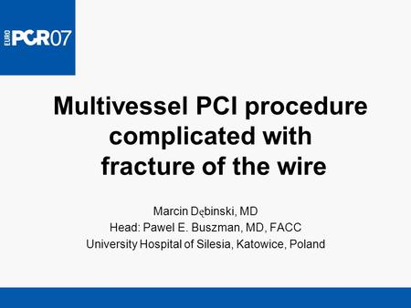 Multivessel PCI procedure complicated with fracture of the wire Marcin D ę binski, MD Head: Pawel E. Buszman, MD, FACC University Hospital of Silesia,