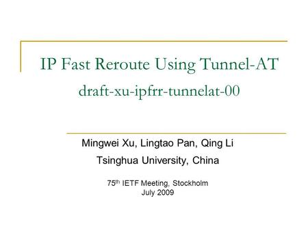 IP Fast Reroute Using Tunnel-AT draft-xu-ipfrr-tunnelat-00 Mingwei Xu, Lingtao Pan, Qing Li Tsinghua University, China 75 th IETF Meeting, Stockholm July.