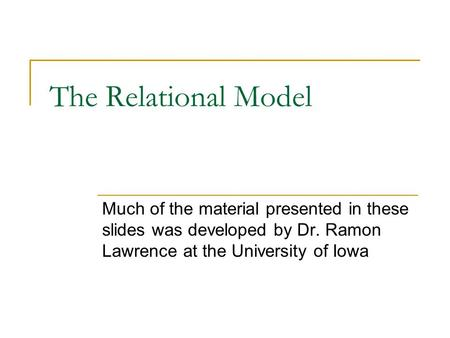 The Relational Model Much of the material presented in these slides was developed by Dr. Ramon Lawrence at the University of Iowa.