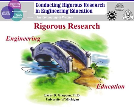 Engineering Education Larry D. Gruppen, Ph.D. University of Michigan Rigorous Research.