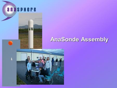 AnaSonde Assembly. What is the AnaSonde? *Reads temperature, pressure, and humidity data from the atmosphere *After it is sent into the atmosphere, it.