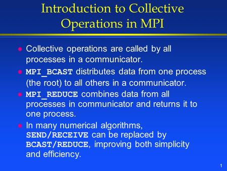 1 Introduction to Collective Operations in MPI l Collective operations are called by all processes in a communicator. MPI_BCAST distributes data from one.