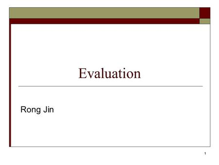 1 Evaluation Rong Jin. 2 Evaluation  Evaluation is key to building effective and efficient search engines usually carried out in controlled experiments.