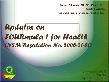 2 nd National Staff Meeting April 19 – 21, 2006 Tagaytay City Updates on FOURmula 1 for Health (NSM Resolution No. 2005-01-01) Mario C. Villaverde, MD,MPH,MPM,CESO.