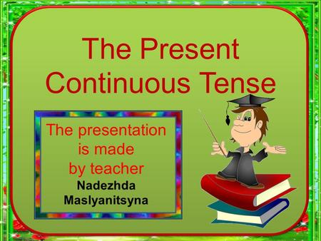 The Present Continuous Tense The presentation is made by teacher Nadezhda Maslyanitsyna.