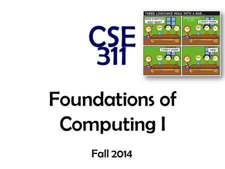Foundations of Computing I CSE 311 Fall 2014 Foundations of Computing I Fall 2014.