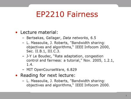 1 EP2210 Fairness Lecture material: –Bertsekas, Gallager, Data networks, 6.5 –L. Massoulie, J. Roberts, Bandwidth sharing: objectives and algorithms,""