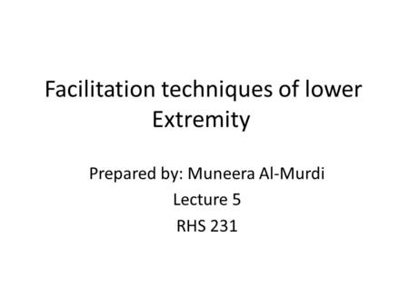 Facilitation techniques of lower Extremity Prepared by: Muneera Al-Murdi Lecture 5 RHS 231.