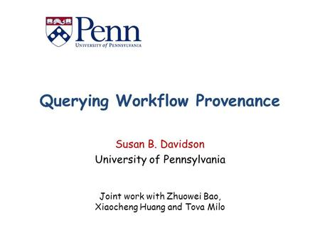 Querying Workflow Provenance Susan B. Davidson University of Pennsylvania Joint work with Zhuowei Bao, Xiaocheng Huang and Tova Milo.
