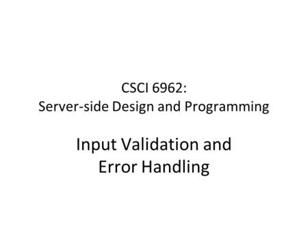 CSCI 6962: Server-side Design and Programming Input Validation and Error Handling.