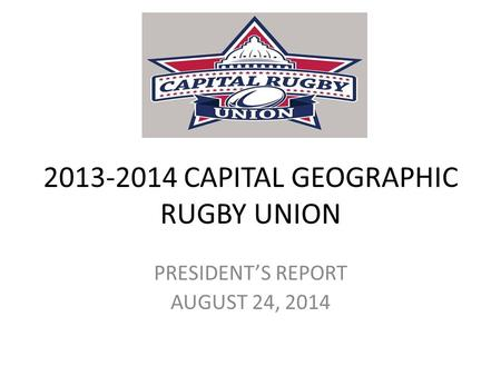 2013-2014 CAPITAL GEOGRAPHIC RUGBY UNION PRESIDENT'S REPORT AUGUST 24, 2014.