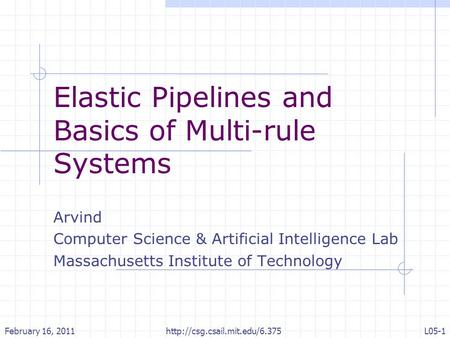 Elastic Pipelines and Basics of Multi-rule Systems Arvind Computer Science & Artificial Intelligence Lab Massachusetts Institute of Technology February.