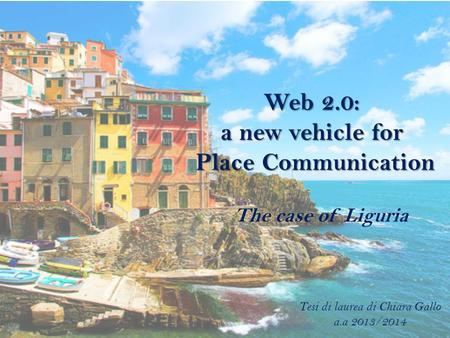Web 2.0: a new vehicle for Place Communication The case of Liguria Tesi di laurea di Chiara Gallo a.a 2013/2014.