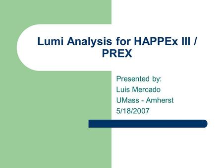 Lumi Analysis for HAPPEx III / PREX Presented by: Luis Mercado UMass - Amherst 5/18/2007.