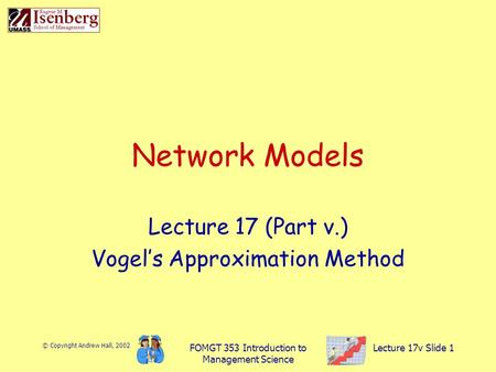 © Copyright Andrew Hall, 2002 FOMGT 353 Introduction to Management Science Lecture 17v Slide 1 Network Models Lecture 17 (Part v.) Vogel's Approximation.