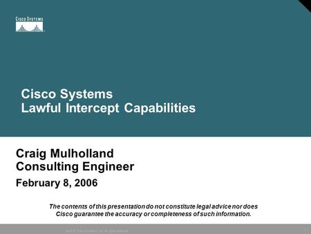 1 © 2005 Cisco Systems, Inc. All rights reserved. Craig Mulholland Consulting Engineer February 8, 2006 Cisco Systems Lawful Intercept Capabilities The.