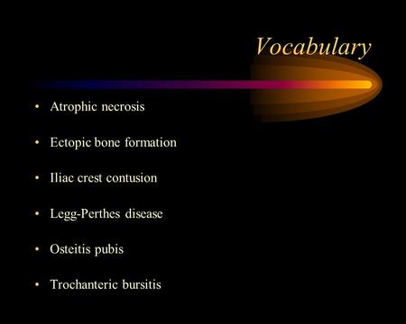 Vocabulary Atrophic necrosis Ectopic bone formation Iliac crest contusion Legg-Perthes disease Osteitis pubis Trochanteric bursitis.