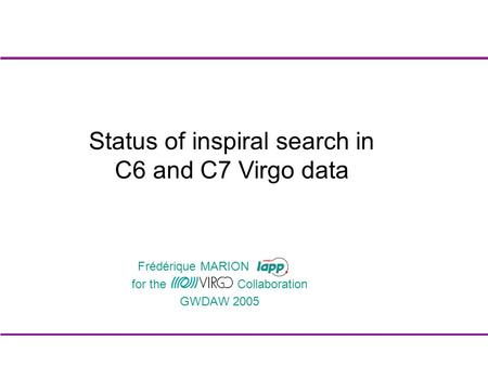 For the Collaboration GWDAW 2005 Status of inspiral search in C6 and C7 Virgo data Frédérique MARION.