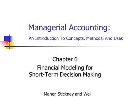Managerial Accounting: An Introduction To Concepts, Methods, And Uses Chapter 6 Financial Modeling for Short-Term Decision Making Maher, Stickney and Weil.