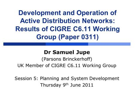 Development and Operation of Active Distribution Networks: Results of CIGRE C6.11 Working Group (Paper 0311) Dr Samuel Jupe (Parsons Brinckerhoff) UK Member.