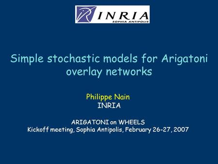 Simple stochastic models for Arigatoni overlay networks Philippe Nain INRIA ARIGATONI on WHEELS Kickoff meeting, Sophia Antipolis, February 26-27, 2007.