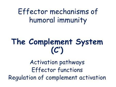 Effector mechanisms of humoral immunity The Complement System (C') Activation pathways Effector functions Regulation of complement activation.