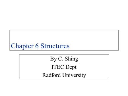 Chapter 6 Structures By C. Shing ITEC Dept Radford University.