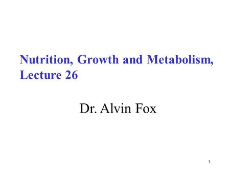 1 Dr. Alvin Fox Nutrition, Growth and Metabolism, Lecture 26.