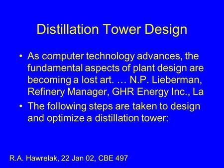Distillation Tower Design As computer technology advances, the fundamental aspects of plant design are becoming a lost art. … N.P. Lieberman, Refinery.