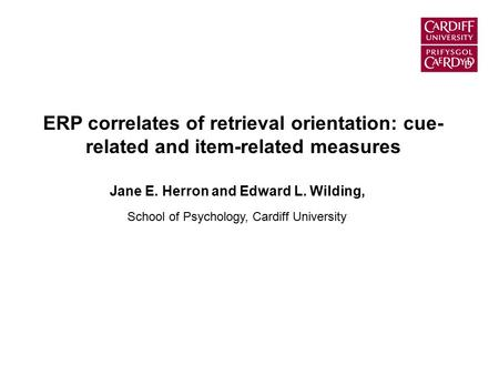 ERP correlates of retrieval orientation: cue- related and item-related measures Jane E. Herron and Edward L. Wilding, School of Psychology, Cardiff University.