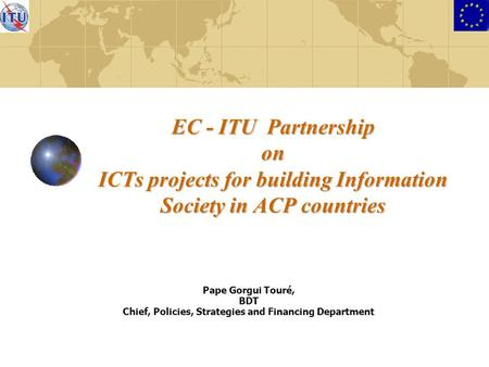 EC - ITU Partnership on ICTs projects for building Information Society in ACP countries Pape Gorgui Touré, BDT Chief, Policies, Strategies and Financing.