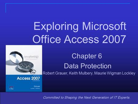 Copyright © 2008 Pearson Prentice Hall. All rights reserved. 1 11 Committed to Shaping the Next Generation of IT Experts. Exploring Microsoft Office Access.