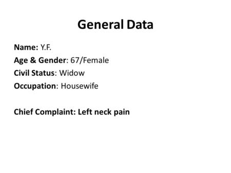 General Data Name: Y.F. Age & Gender: 67/Female Civil Status: Widow Occupation: Housewife Chief Complaint: Left neck pain.