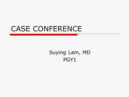 CASE CONFERENCE Suying Lam, MD PGY1.
