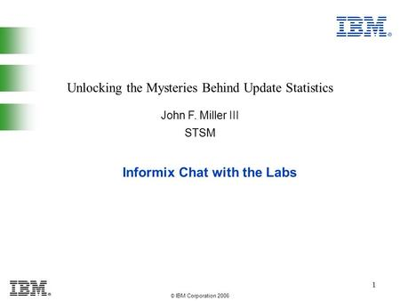 © IBM Corporation 2006 1 Informix Chat with the Labs John F. Miller III Unlocking the Mysteries Behind Update Statistics STSM.
