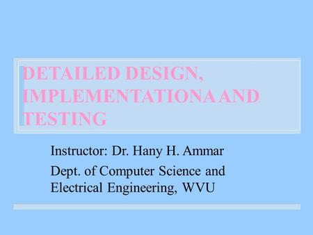DETAILED DESIGN, IMPLEMENTATIONA AND TESTING Instructor: Dr. Hany H. Ammar Dept. of Computer Science and Electrical Engineering, WVU.