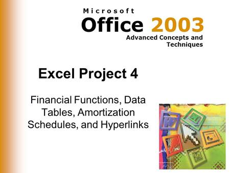 Office 2003 Advanced Concepts and Techniques M i c r o s o f t Excel Project 4 Financial Functions, Data Tables, Amortization Schedules, and Hyperlinks.