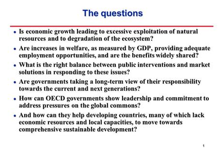 1 The questions l Is economic growth leading to excessive exploitation of natural resources and to degradation of the ecosystem? l Are increases in welfare,