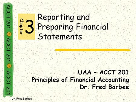 ACCT 201 ACCT 201 ACCT 201 Dr. Fred Barbee1 Reporting and Preparing Financial Statements UAA – ACCT 201 Principles of Financial Accounting Dr. Fred Barbee.