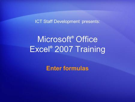 Microsoft ® Office Excel ® 2007 Training Enter formulas ICT Staff Development presents:
