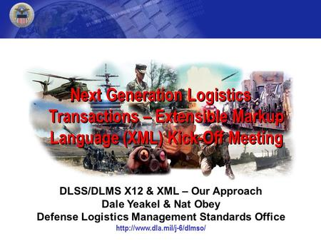 Next Generation Logistics Transactions – Extensible Markup Language (XML) Kick-Off Meeting DLSS/DLMS X12 & XML – Our Approach Dale Yeakel & Nat Obey Defense.